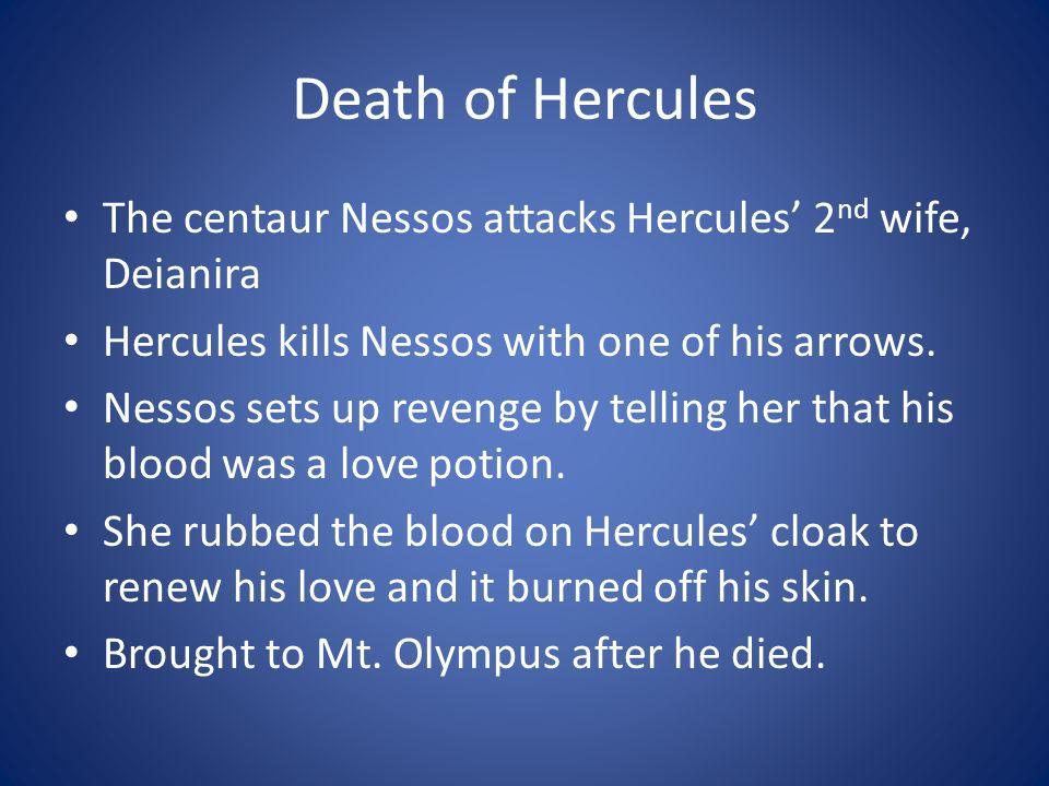 Death of Hercules The centaur Nessos attacks Hercules' 2nd wife, Deianira. Hercules kills Nessos with one of his arrows.
