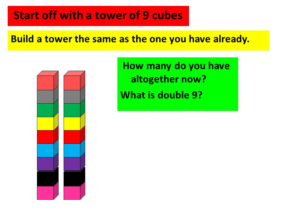 Start off with a tower of 9 cubes