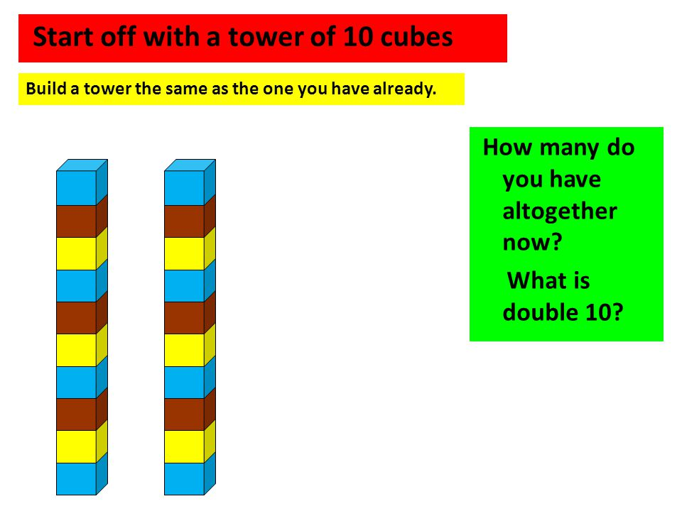 Start off with a tower of 10 cubes