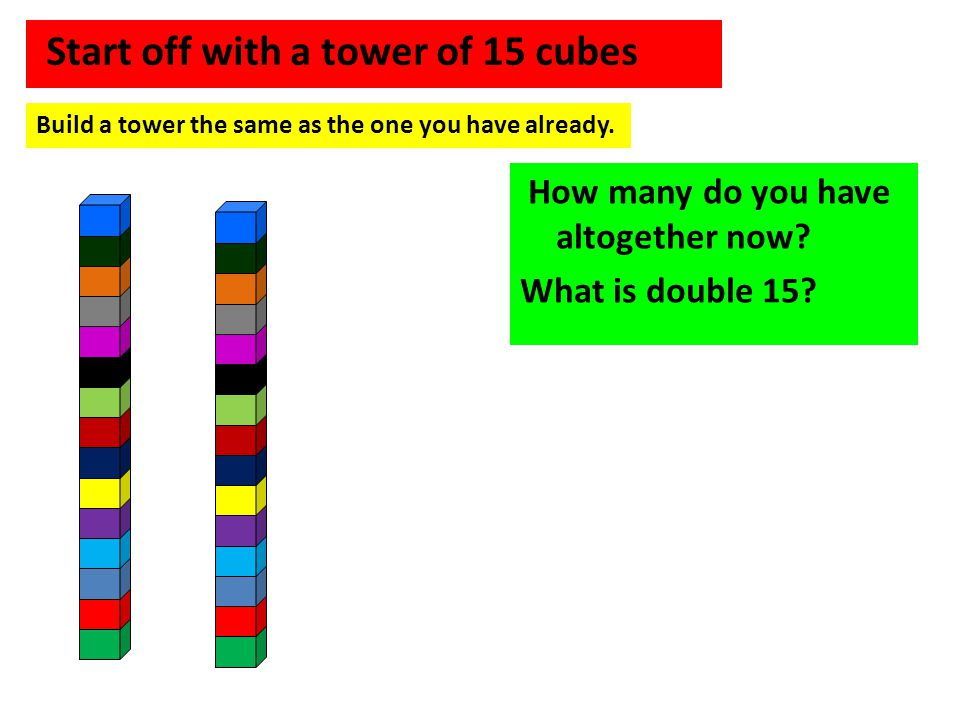 Start off with a tower of 15 cubes