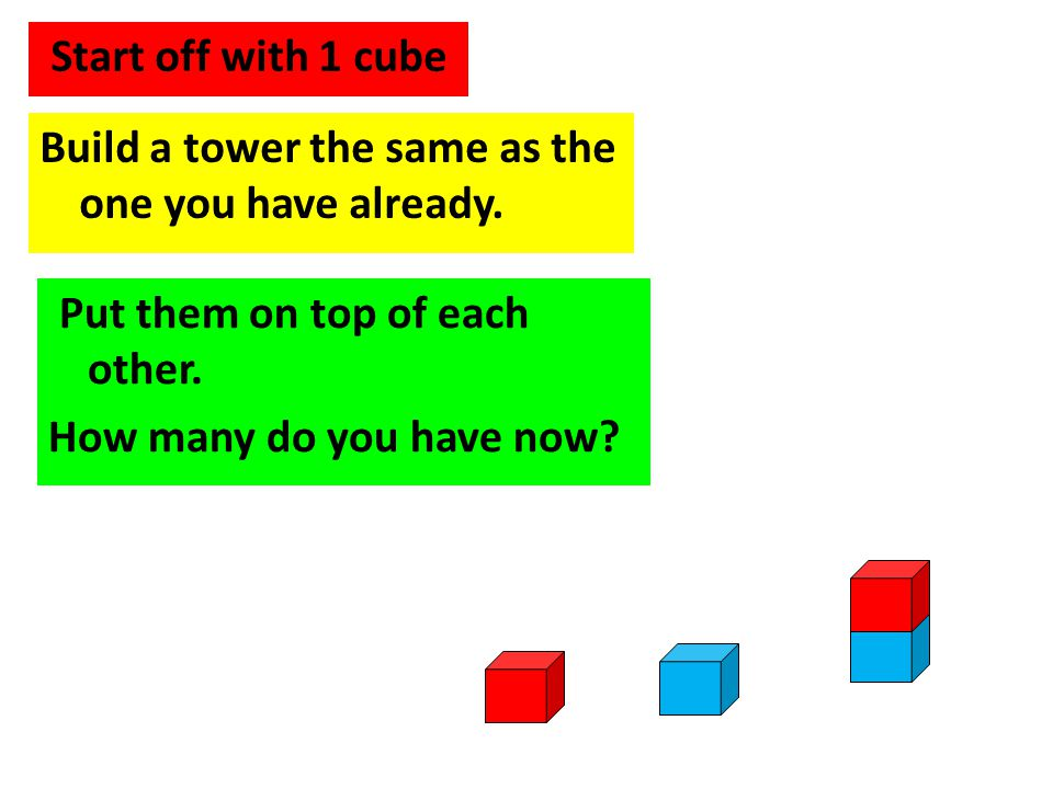 Start off with 1 cube Build a tower the same as the one you have already. Put them on top of each other.
