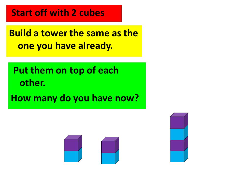 Start off with 2 cubes Build a tower the same as the one you have already. Put them on top of each other.