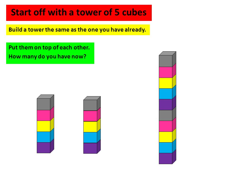 Start off with a tower of 5 cubes