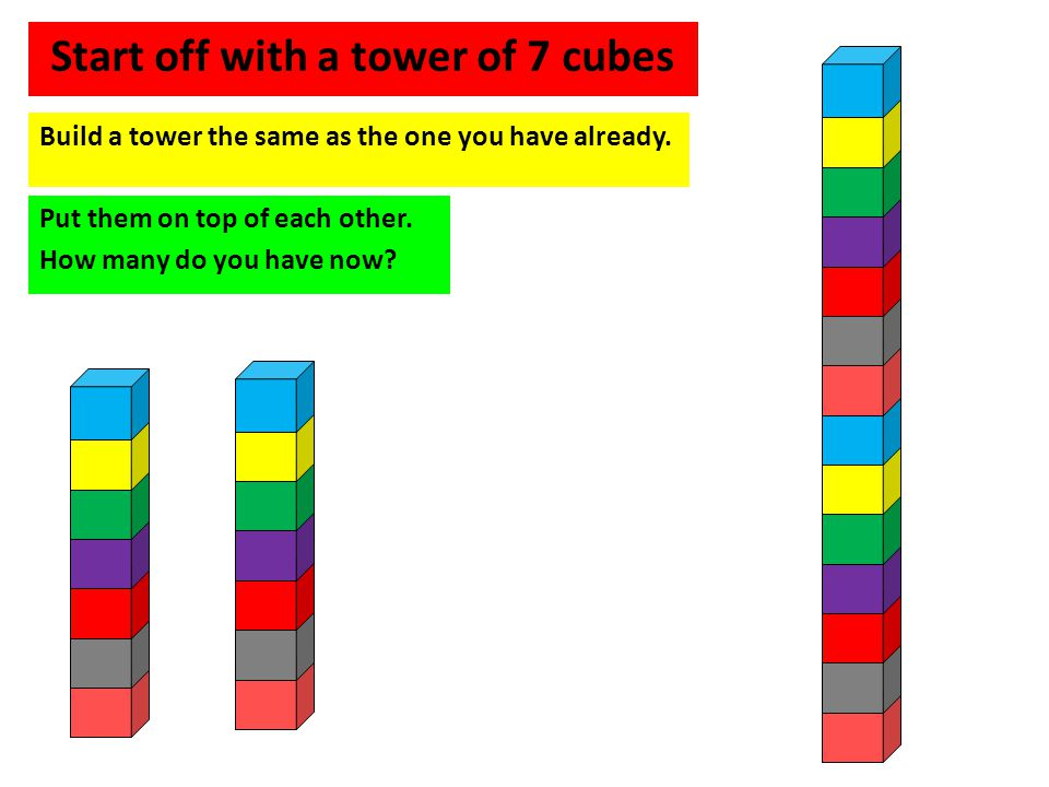 Start off with a tower of 7 cubes