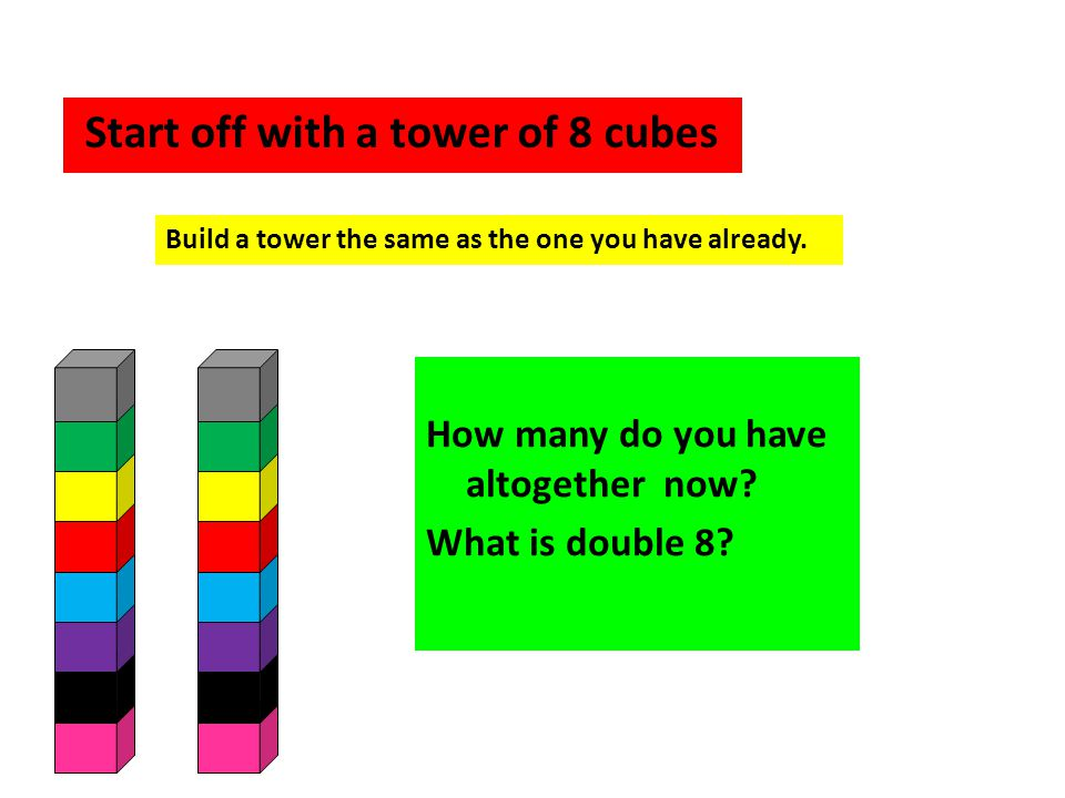 Start off with a tower of 8 cubes