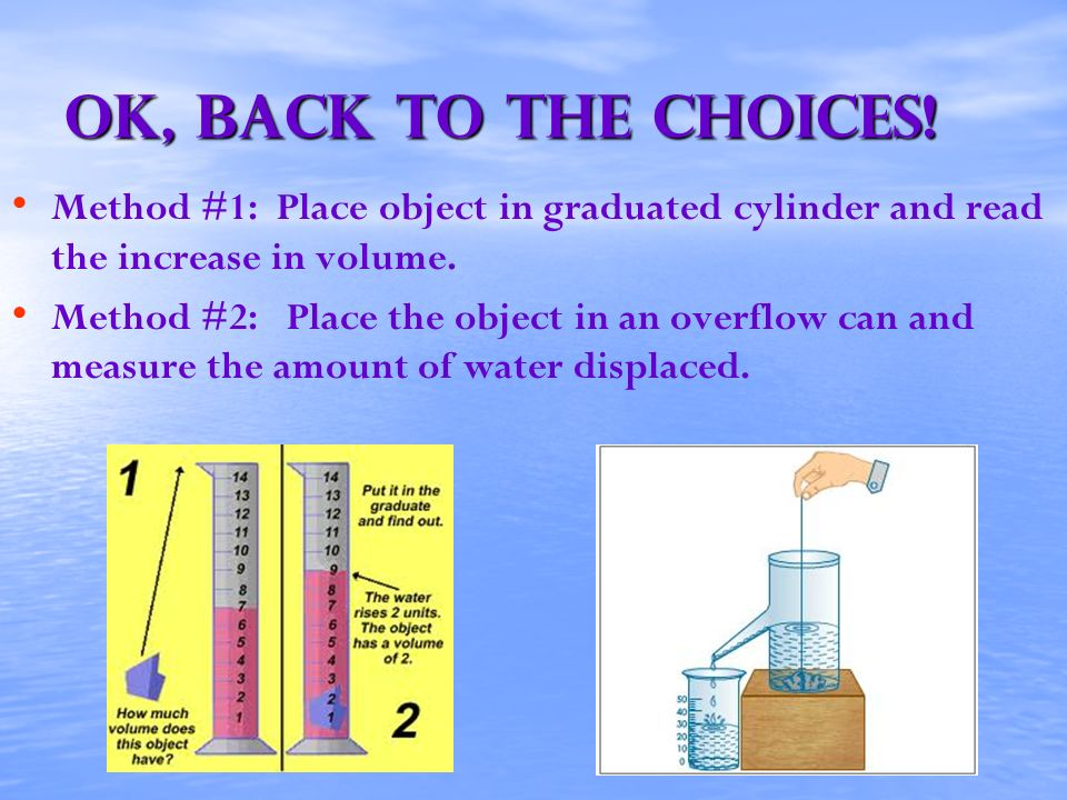 OK, back to the choices! Method #1: Place object in graduated cylinder and read the increase in volume.