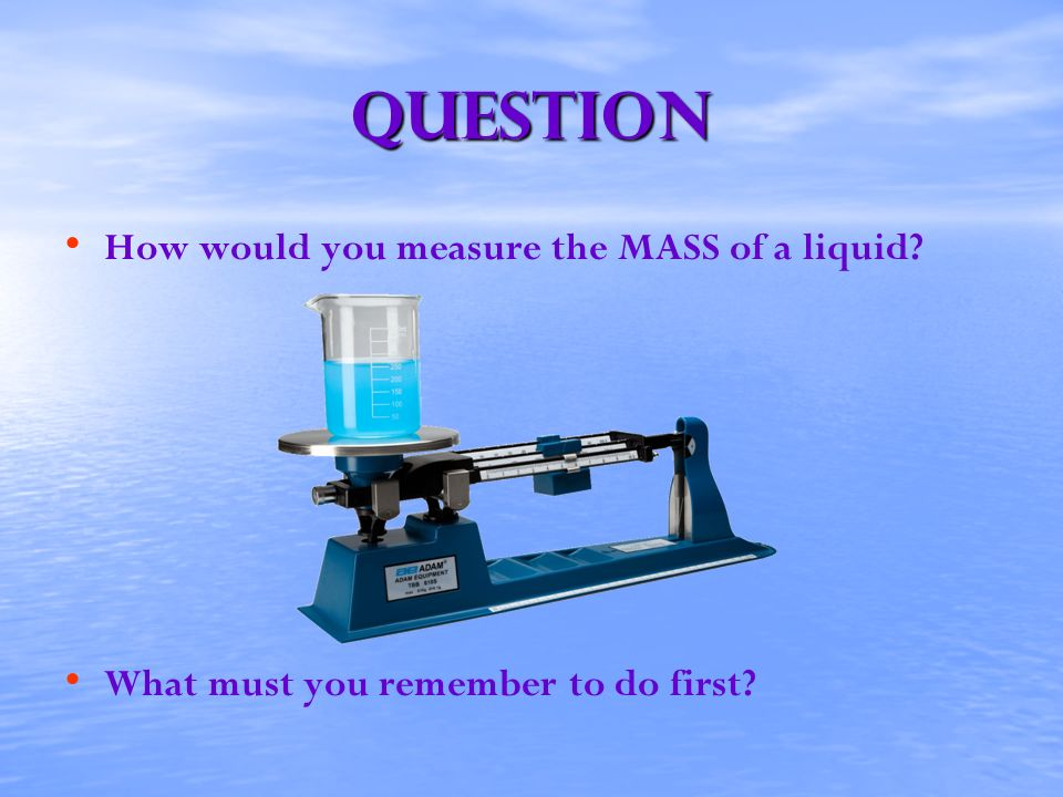 Question How would you measure the MASS of a liquid