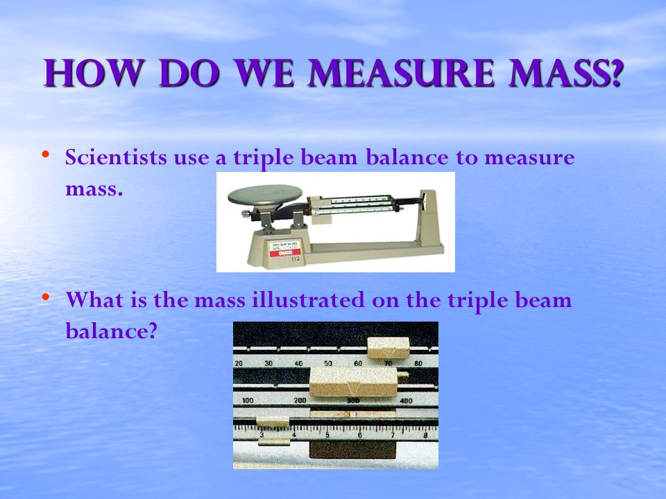 How Do We Measure mass. Scientists use a triple beam balance to measure mass.