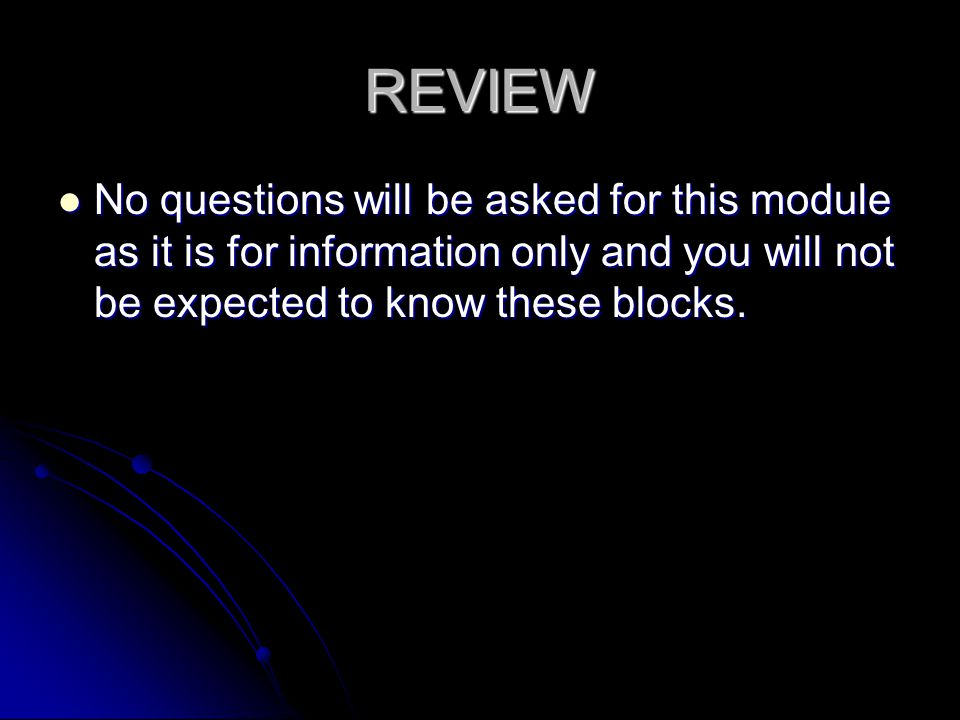 REVIEW No questions will be asked for this module as it is for information only and you will not be expected to know these blocks.