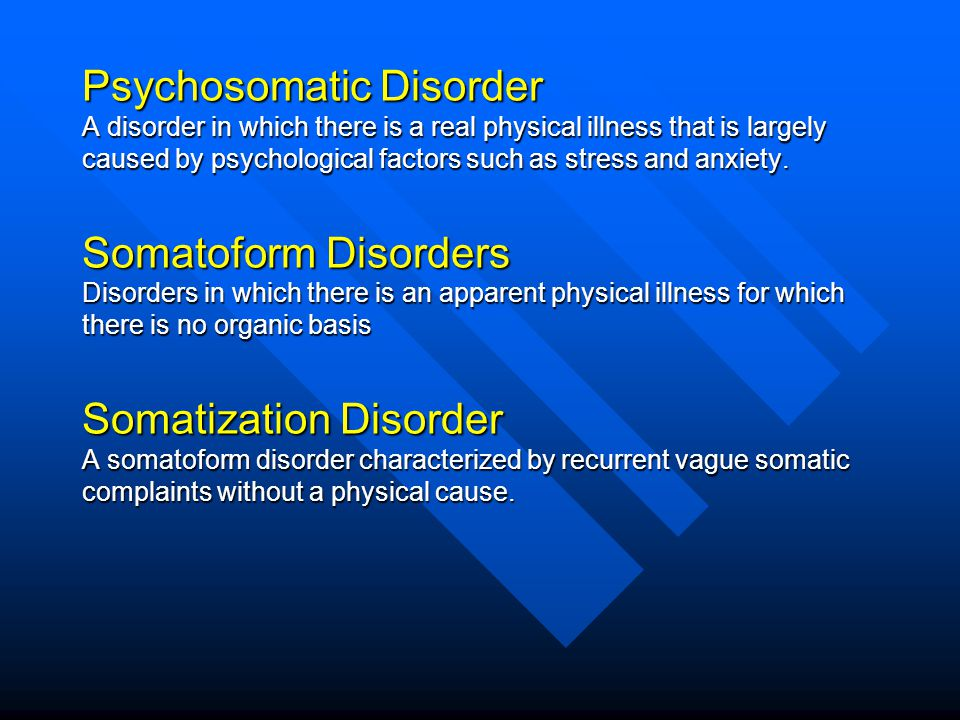 Psychosomatic Disorder A disorder in which there is a real physical illness that is largely caused by psychological factors such as stress and anxiety.