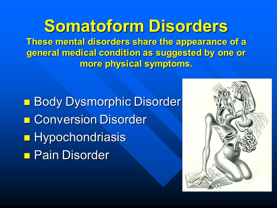 Somatoform Disorders These mental disorders share the appearance of a general medical condition as suggested by one or more physical symptoms.