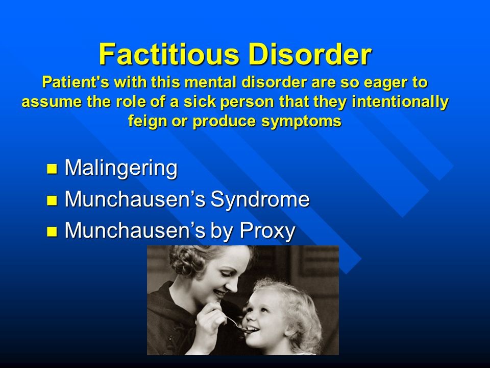 Factitious Disorder Patient s with this mental disorder are so eager to assume the role of a sick person that they intentionally feign or produce symptoms
