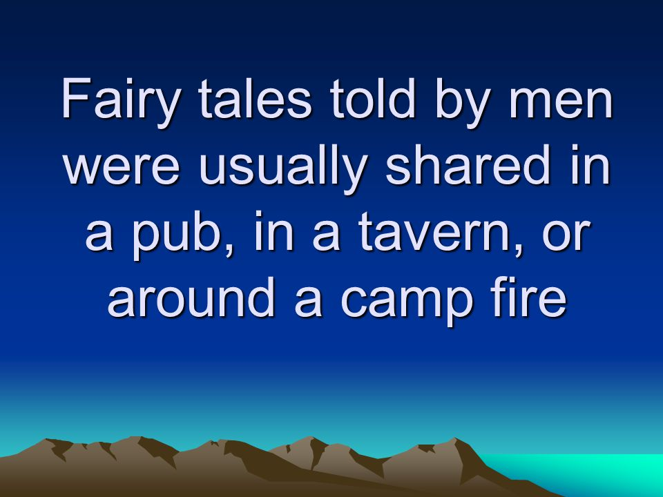 Fairy tales told by men were usually shared in a pub, in a tavern, or around a camp fire