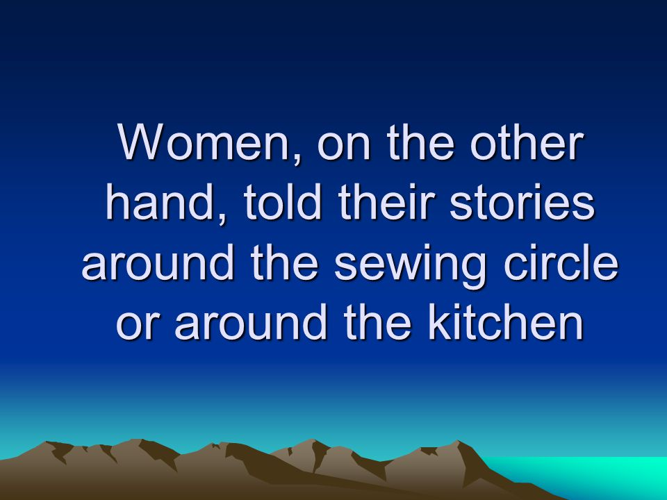 Women, on the other hand, told their stories around the sewing circle or around the kitchen