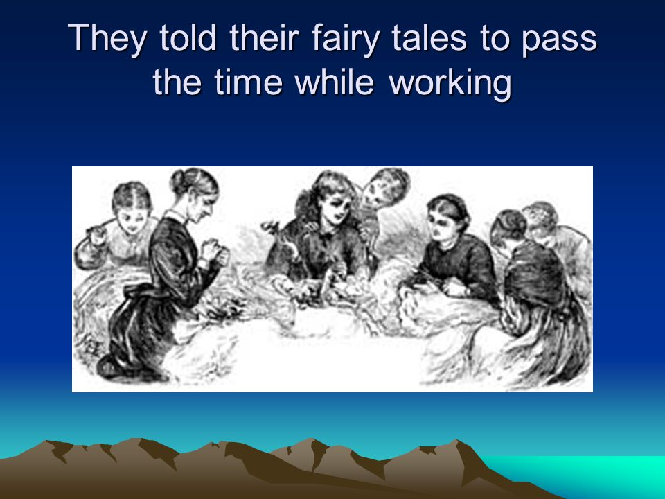 They told their fairy tales to pass the time while working