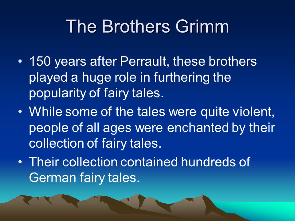 The Brothers Grimm 150 years after Perrault, these brothers played a huge role in furthering the popularity of fairy tales.