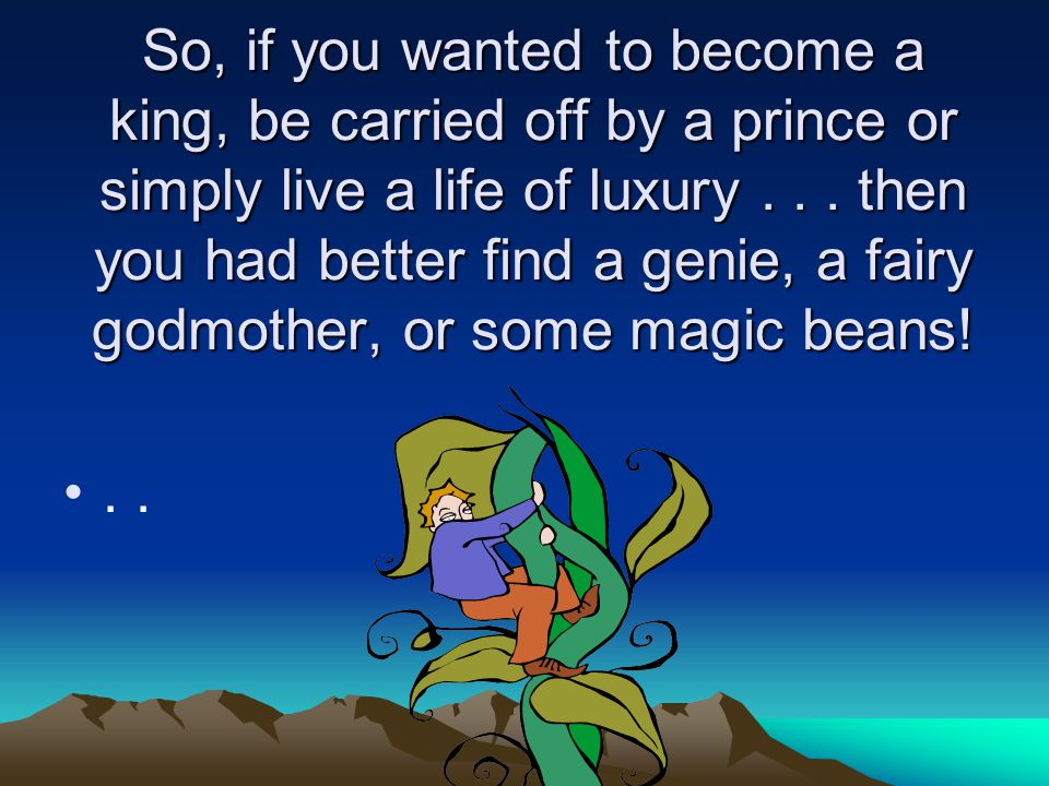 So, if you wanted to become a king, be carried off by a prince or simply live a life of luxury . . . then you had better find a genie, a fairy godmother, or some magic beans!