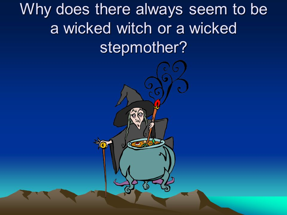 Why does there always seem to be a wicked witch or a wicked stepmother