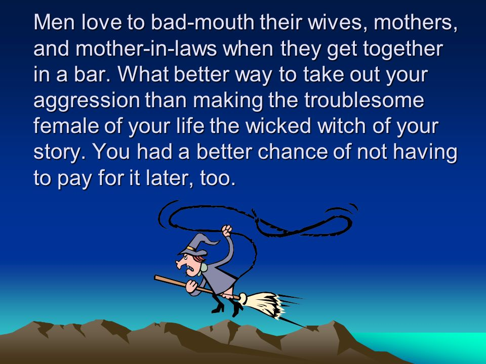 Men love to bad-mouth their wives, mothers, and mother-in-laws when they get together in a bar.