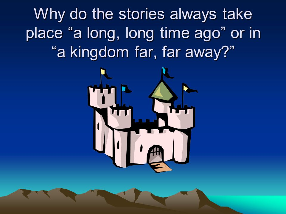 Why do the stories always take place a long, long time ago or in a kingdom far, far away
