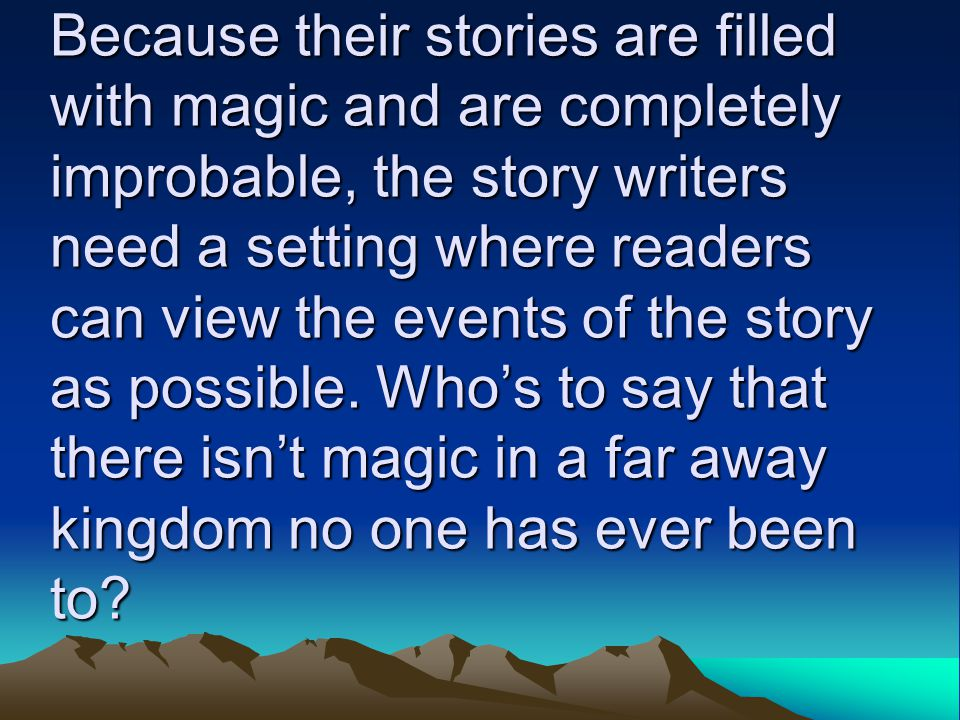 Because their stories are filled with magic and are completely improbable, the story writers need a setting where readers can view the events of the story as possible.