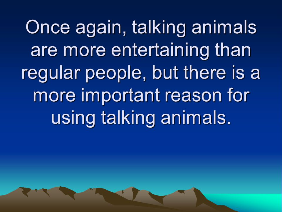 Once again, talking animals are more entertaining than regular people, but there is a more important reason for using talking animals.