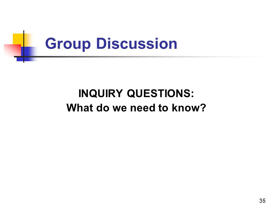 Group Discussion INQUIRY QUESTIONS: What do we need to know