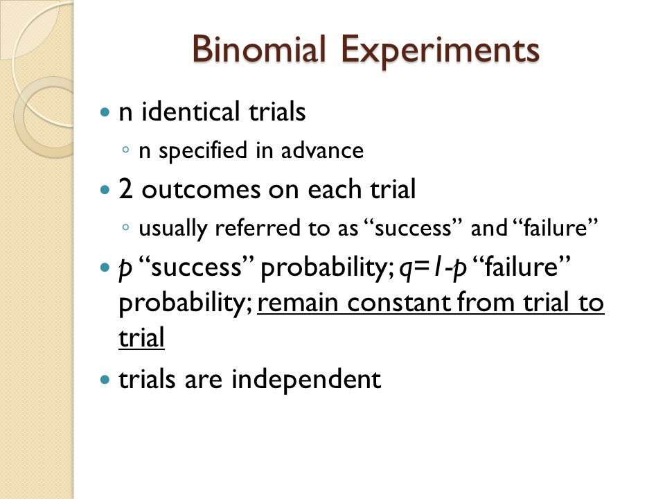 Binomial Experiments n identical trials 2 outcomes on each trial