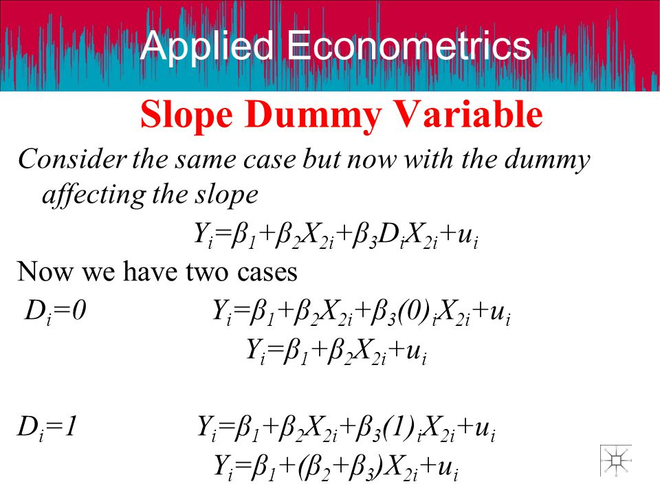 Slope Dummy Variable Consider the same case but now with the dummy affecting the slope. Yi=β1+β2X2i+β3DiX2i+ui.