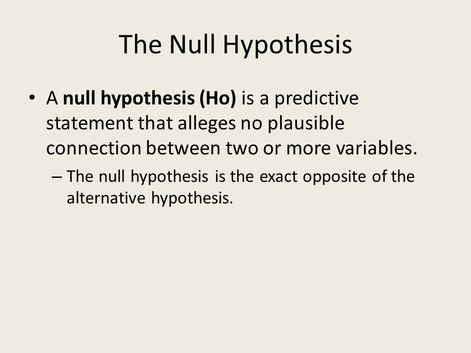 The Null Hypothesis A null hypothesis (Ho) is a predictive statement that alleges no plausible connection between two or more variables.