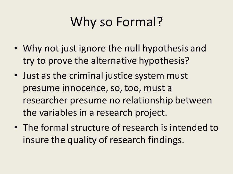 Why so Formal Why not just ignore the null hypothesis and try to prove the alternative hypothesis