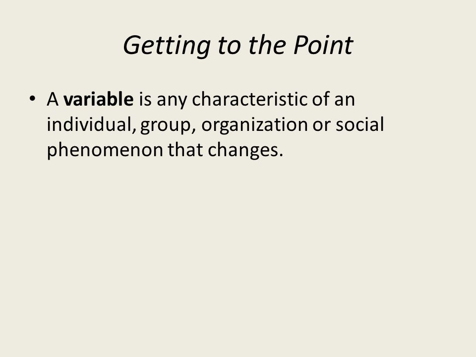 Getting to the Point A variable is any characteristic of an individual, group, organization or social phenomenon that changes.