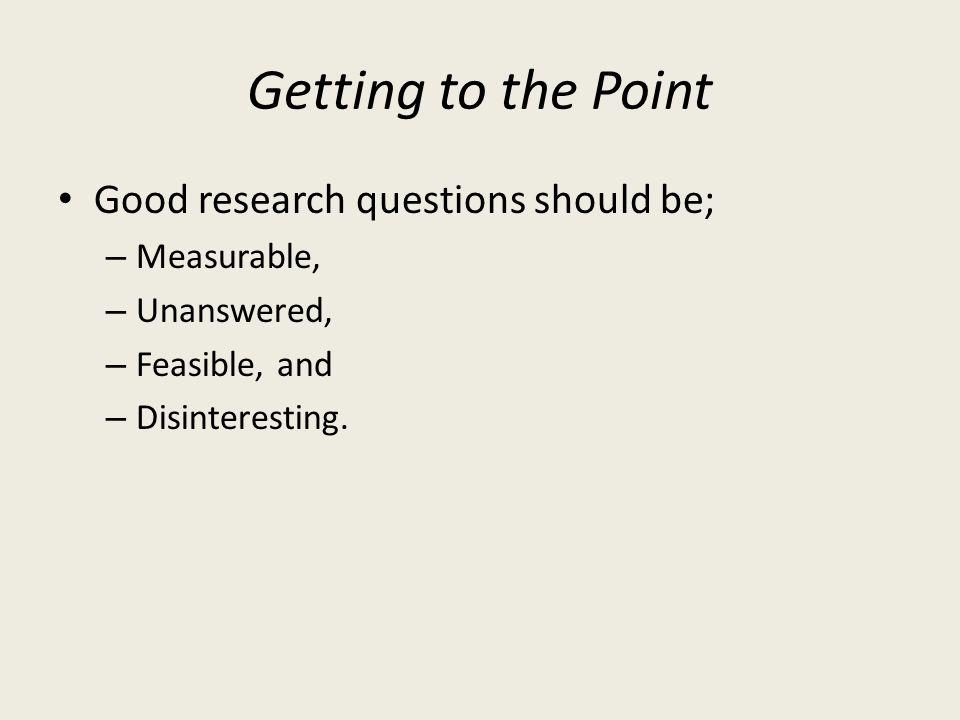 Getting to the Point Good research questions should be; Measurable,