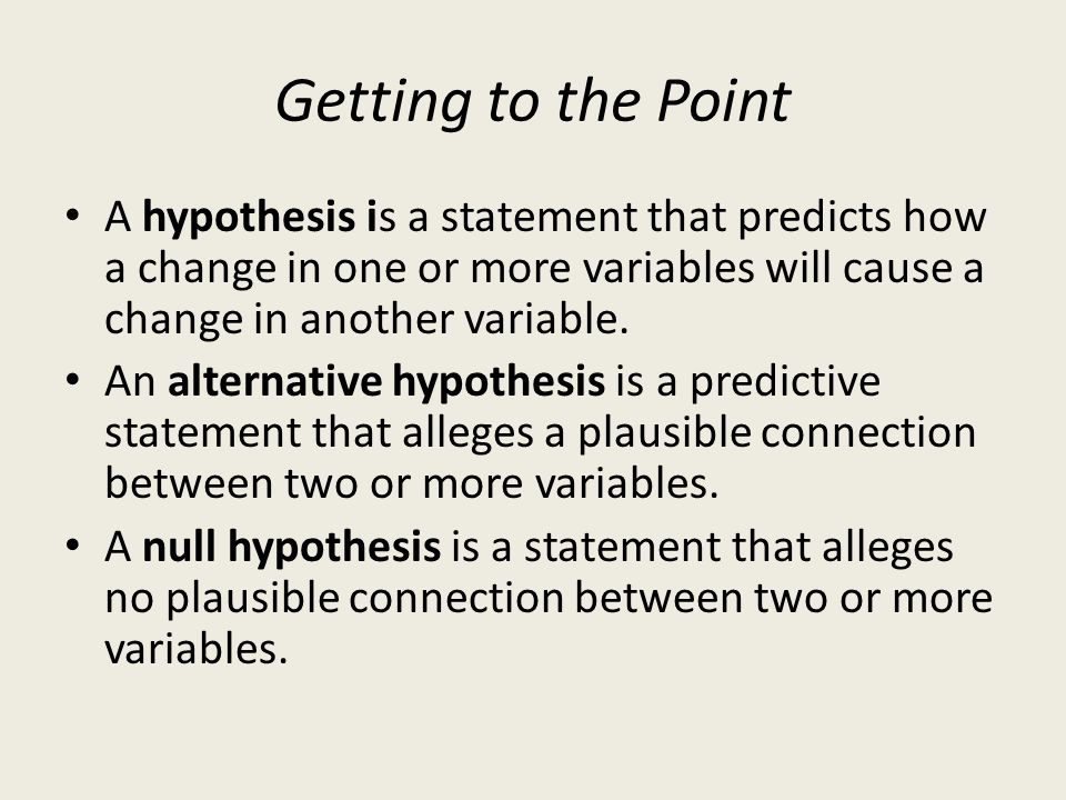 Getting to the Point A hypothesis is a statement that predicts how a change in one or more variables will cause a change in another variable.