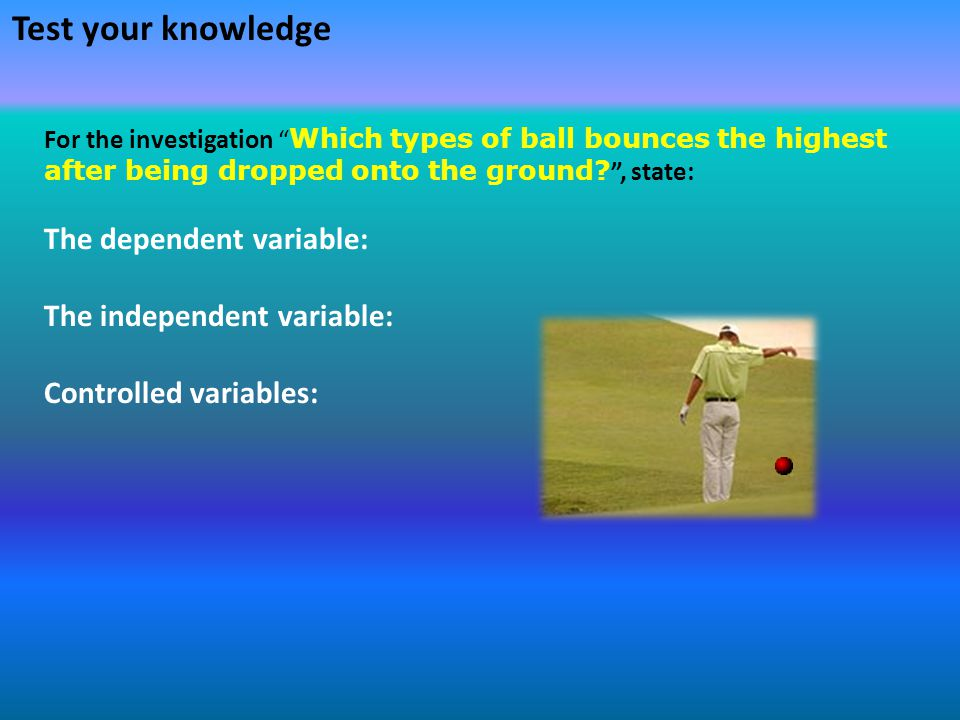 Test your knowledge The dependent variable: The independent variable: