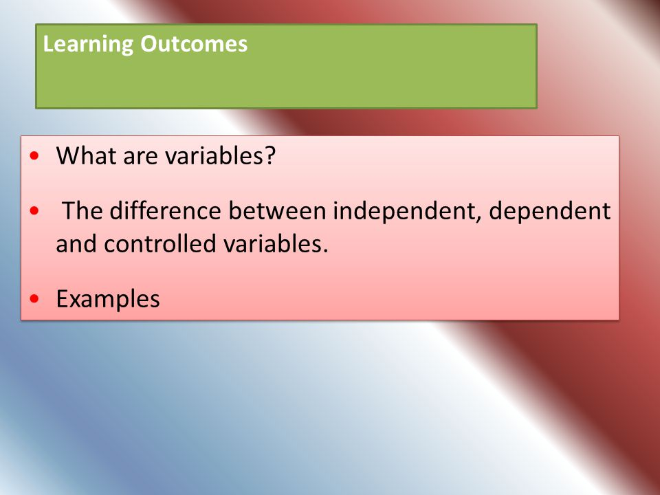 Learning Outcomes What are variables The difference between independent, dependent and controlled variables.