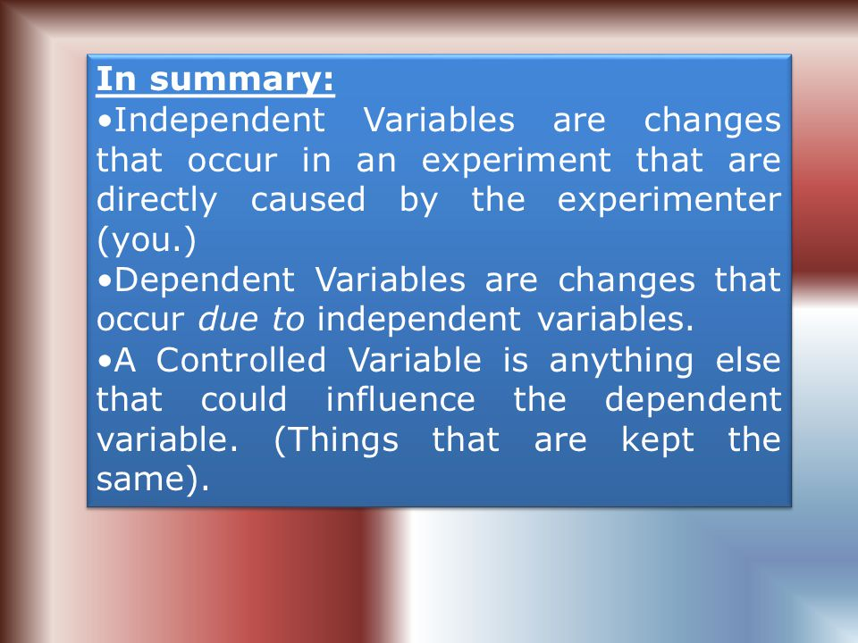In summary: Independent Variables are changes that occur in an experiment that are directly caused by the experimenter (you.)