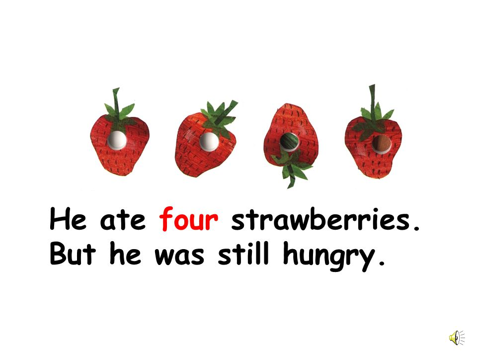 He ate four strawberries. But he was still hungry.