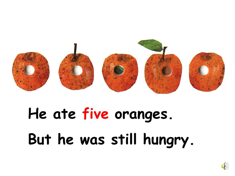 He ate five oranges. But he was still hungry.
