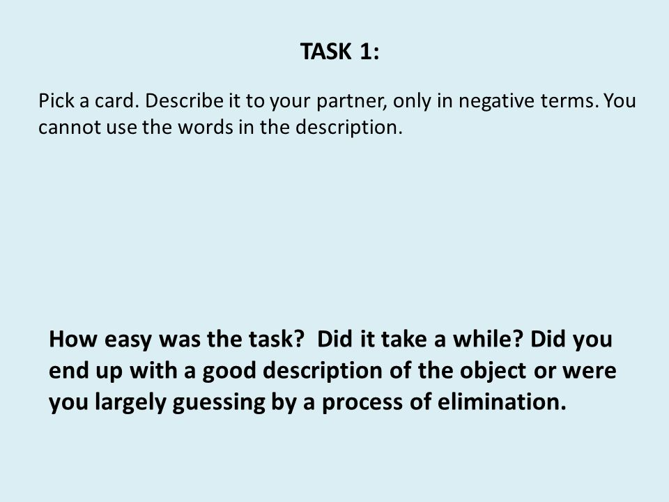 TASK 1: Pick a card. Describe it to your partner, only in negative terms. You cannot use the words in the description.