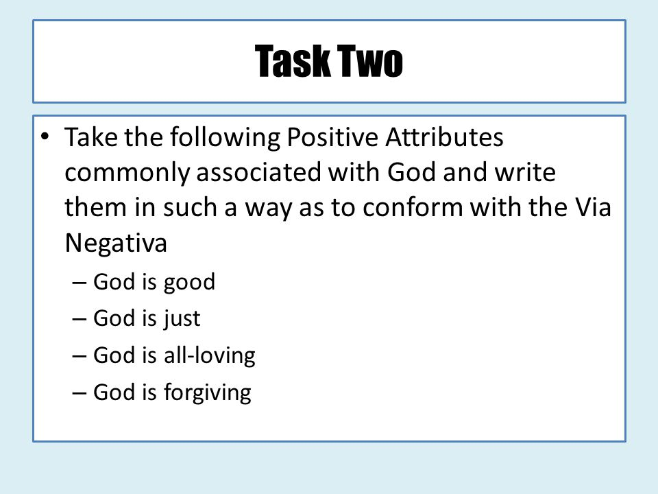 Task Two Take the following Positive Attributes commonly associated with God and write them in such a way as to conform with the Via Negativa.