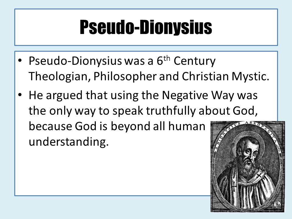 Pseudo-Dionysius Pseudo-Dionysius was a 6th Century Theologian, Philosopher and Christian Mystic.
