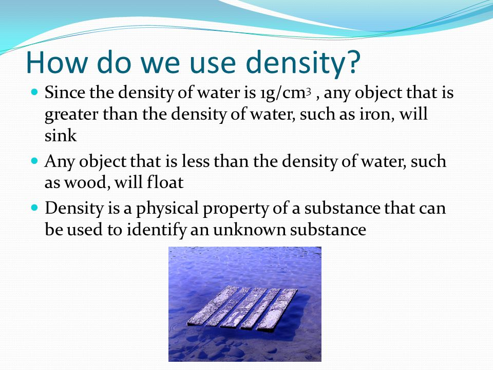 How do we use density Since the density of water is 1g/cm3 , any object that is greater than the density of water, such as iron, will sink.