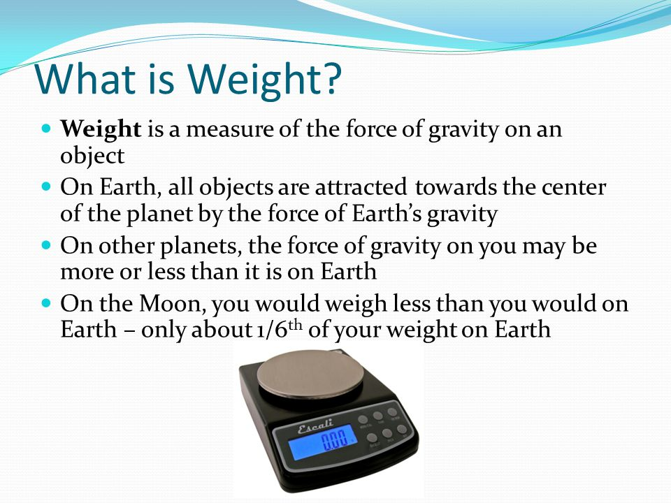 What is Weight Weight is a measure of the force of gravity on an object.