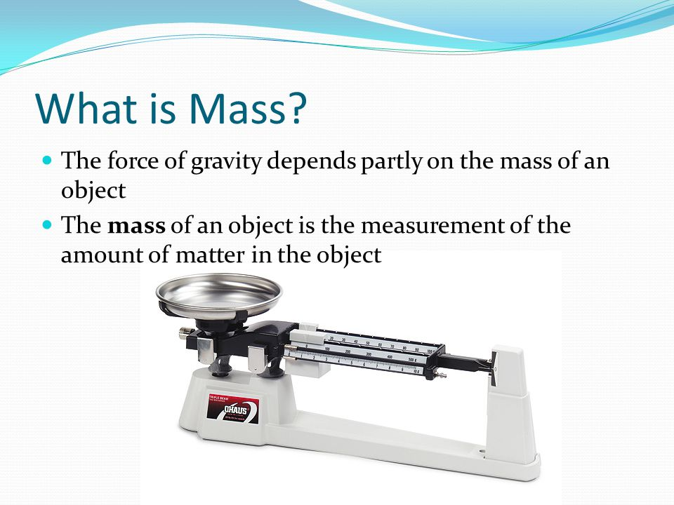 What is Mass The force of gravity depends partly on the mass of an object.