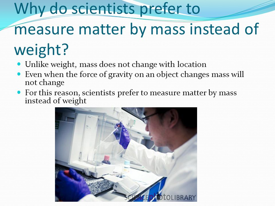 Why do scientists prefer to measure matter by mass instead of weight