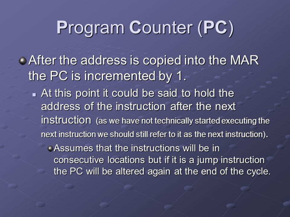 Program Counter (PC) After the address is copied into the MAR the PC is incremented by 1.