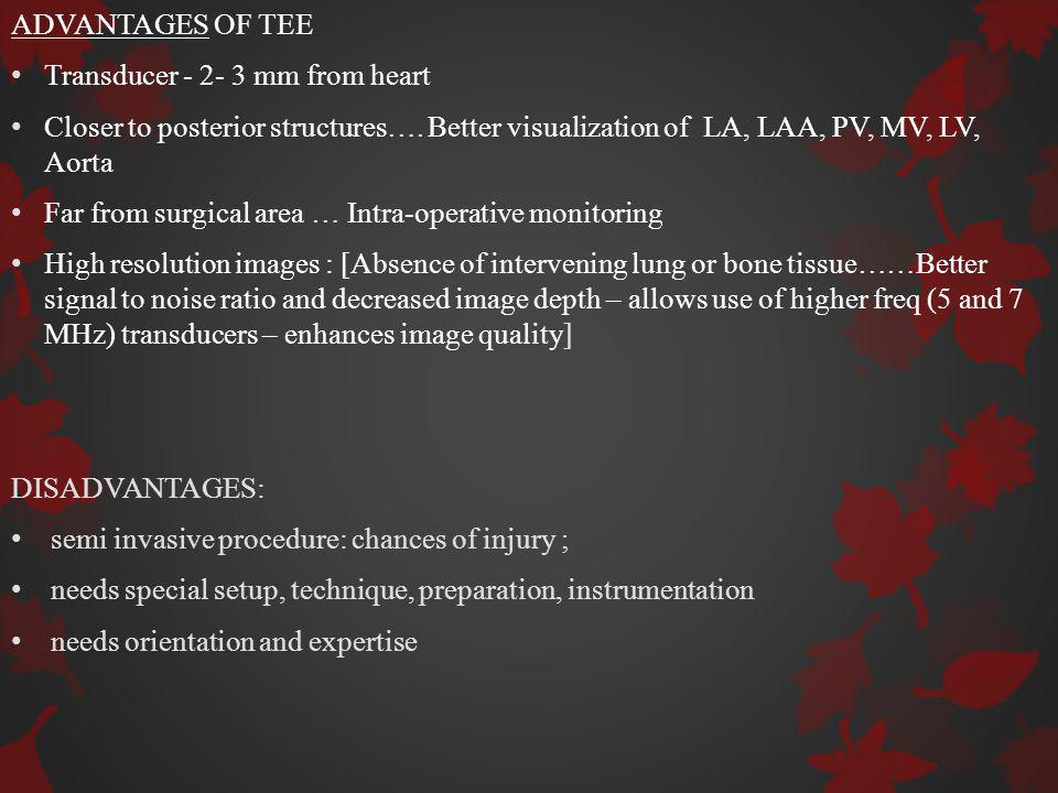 ADVANTAGES OF TEE Transducer mm from heart. Closer to posterior structures…. Better visualization of LA, LAA, PV, MV, LV, Aorta.