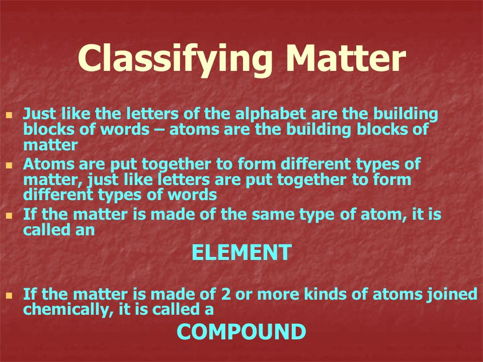 Classifying Matter ELEMENT COMPOUND