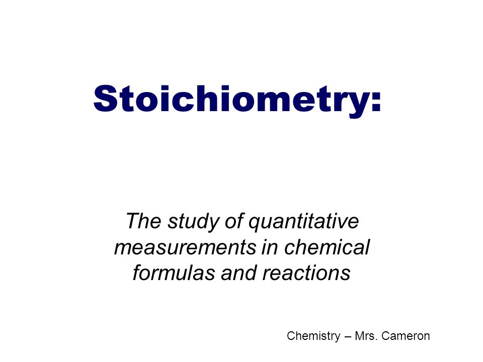 Stoichiometry: The study of quantitative measurements in chemical formulas and reactions.